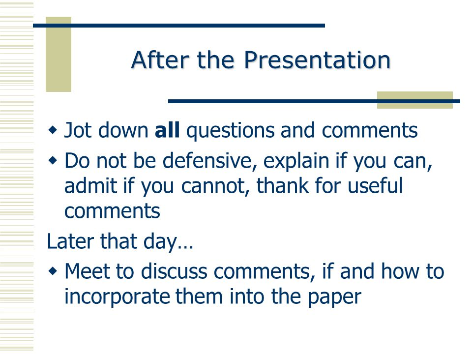 After the Presentation  Jot down all questions and comments  Do not be defensive, explain if you can, admit if you cannot, thank for useful comments Later that day…  Meet to discuss comments, if and how to incorporate them into the paper