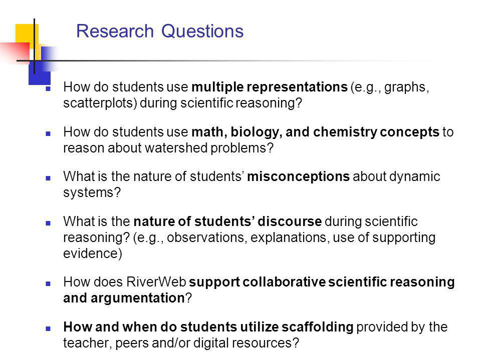 Research Questions How do students use multiple representations (e.g., graphs, scatterplots) during scientific reasoning.