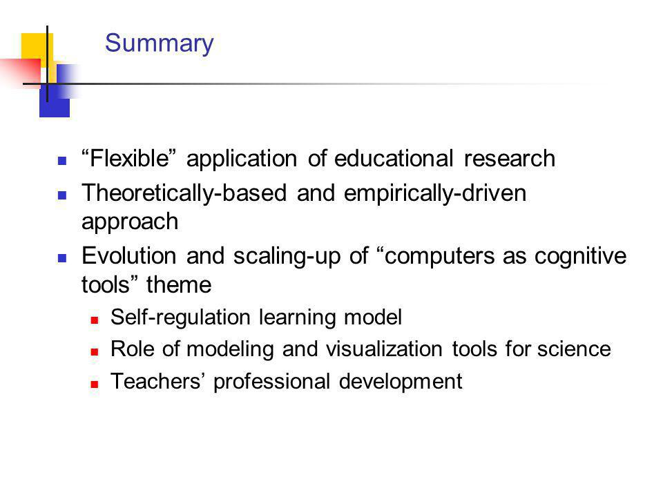 Summary Flexible application of educational research Theoretically-based and empirically-driven approach Evolution and scaling-up of computers as cognitive tools theme Self-regulation learning model Role of modeling and visualization tools for science Teachers' professional development