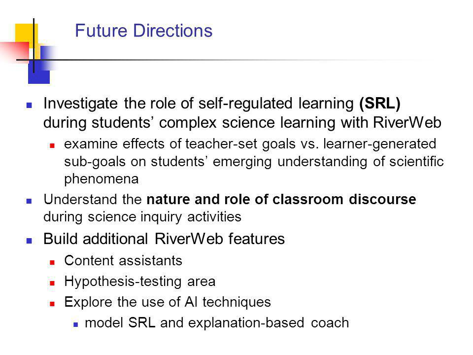 Future Directions Investigate the role of self-regulated learning (SRL) during students' complex science learning with RiverWeb examine effects of teacher-set goals vs.