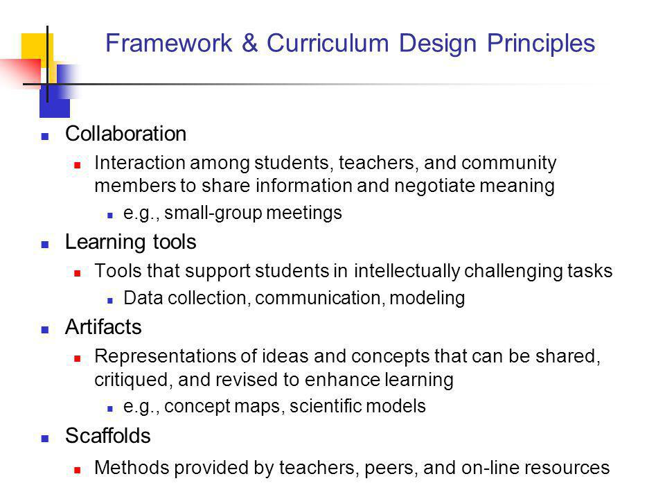 Framework & Curriculum Design Principles Collaboration Interaction among students, teachers, and community members to share information and negotiate meaning e.g., small-group meetings Learning tools Tools that support students in intellectually challenging tasks Data collection, communication, modeling Artifacts Representations of ideas and concepts that can be shared, critiqued, and revised to enhance learning e.g., concept maps, scientific models Scaffolds Methods provided by teachers, peers, and on-line resources