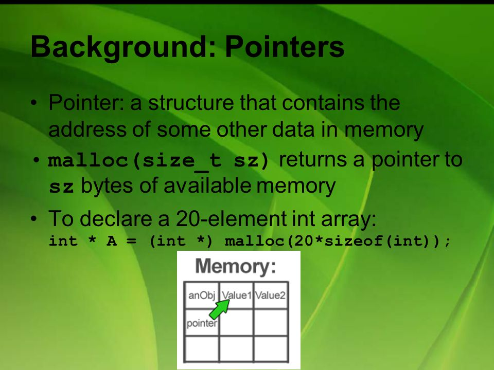 Background: Pointers Pointer: a structure that contains the address of some other data in memory malloc(size_t sz) returns a pointer to sz bytes of available memory To declare a 20-element int array: int * A = (int *) malloc(20*sizeof(int));