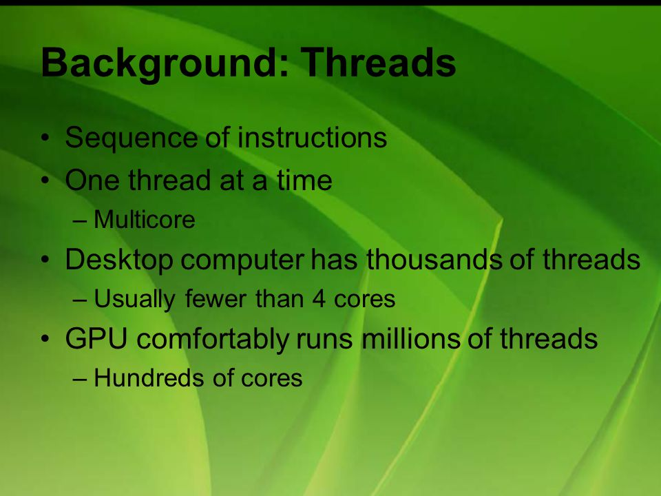 Background: Threads Sequence of instructions One thread at a time –Multicore Desktop computer has thousands of threads –Usually fewer than 4 cores GPU comfortably runs millions of threads –Hundreds of cores