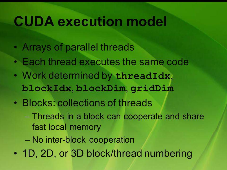 CUDA execution model Arrays of parallel threads Each thread executes the same code Work determined by threadIdx, blockIdx, blockDim, gridDim Blocks: c