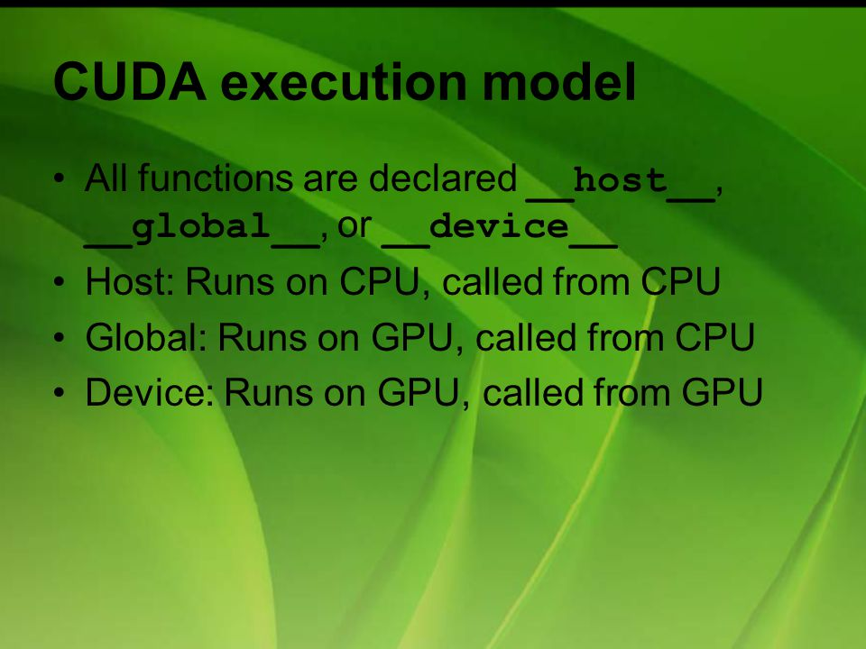 All functions are declared __host__, __global__, or __device__ Host: Runs on CPU, called from CPU Global: Runs on GPU, called from CPU Device: Runs on GPU, called from GPU