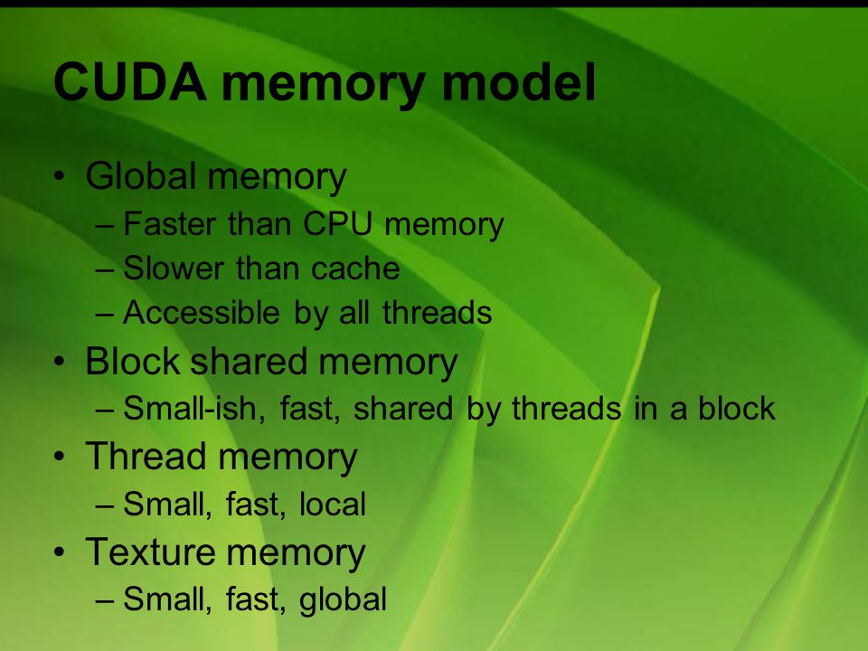 CUDA memory model Global memory –Faster than CPU memory –Slower than cache –Accessible by all threads Block shared memory –Small-ish, fast, shared by threads in a block Thread memory –Small, fast, local Texture memory –Small, fast, global