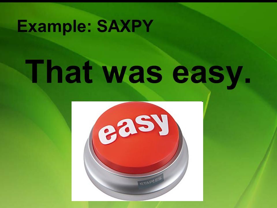 Example: SAXPY That was easy.