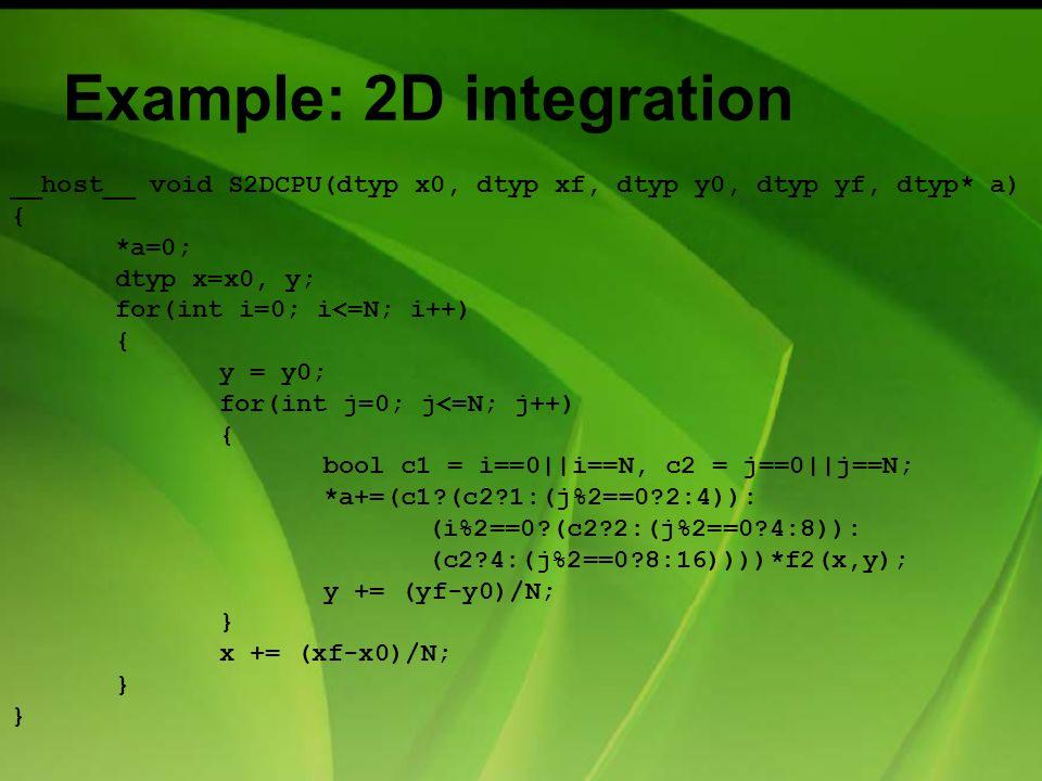 Example: 2D integration __host__ void S2DCPU(dtyp x0, dtyp xf, dtyp y0, dtyp yf, dtyp* a) { *a=0; dtyp x=x0, y; for(int i=0; i<=N; i++) { y = y0; for(int j=0; j<=N; j++) { bool c1 = i==0||i==N, c2 = j==0||j==N; *a+=(c1?(c2?1:(j%2==0?2:4)): (i%2==0?(c2?2:(j%2==0?4:8)): (c2?4:(j%2==0?8:16))))*f2(x,y); y += (yf-y0)/N; } x += (xf-x0)/N; }
