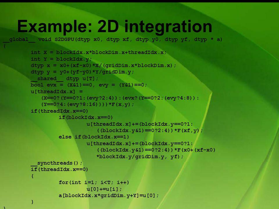 Example: 2D integration __global__ void S2DGPU(dtyp x0, dtyp xf, dtyp y0, dtyp yf, dtyp * a) { int X = blockIdx.x*blockDim.x+threadIdx.x; int Y = blockIdx.y; dtyp x = x0+(xf-x0)*X/(gridDim.x*blockDim.x); dtyp y = y0+(yf-y0)*Y/gridDim.y; __shared__ dtyp u[T]; bool evx = (X&1)==0, evy = (Y&1)==0; u[threadIdx.x] = (X==0 (Y==0 1:(evy 2:4)):(evx (Y==0 2:(evy 4:8)): (Y==0 4:(evy 8:16))))*F(x,y); if(threadIdx.x==0) if(blockIdx.x==0) u[threadIdx.x]+=(blockIdx.y==0 1: ((blockIdx.y&1)==0 2:4))*F(xf,y); else if(blockIdx.x==1) u[threadIdx.x]+=(blockIdx.y==0 1: ((blockIdx.y&1)==0 2:4))*F(x0+(xf-x0) *blockIdx.y/gridDim.y, yf); __syncthreads(); if(threadIdx.x==0) { for(int i=1; i<T; i++) u[0]+=u[i]; a[blockIdx.x*gridDim.y+Y]=u[0]; }