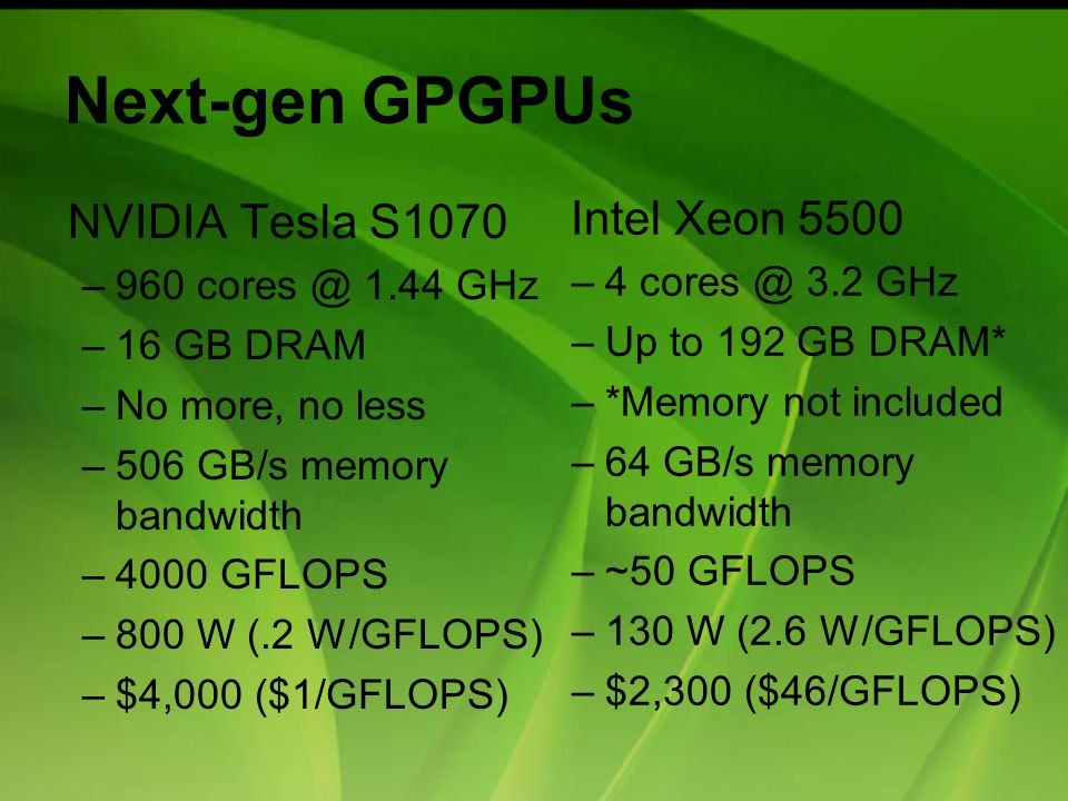 Next-gen GPGPUs NVIDIA Tesla S1070 –960 cores @ 1.44 GHz –16 GB DRAM –No more, no less –506 GB/s memory bandwidth –4000 GFLOPS –800 W (.2 W/GFLOPS) –$4,000 ($1/GFLOPS) Intel Xeon 5500 –4 cores @ 3.2 GHz –Up to 192 GB DRAM* –*Memory not included –64 GB/s memory bandwidth –~50 GFLOPS –130 W (2.6 W/GFLOPS) –$2,300 ($46/GFLOPS)