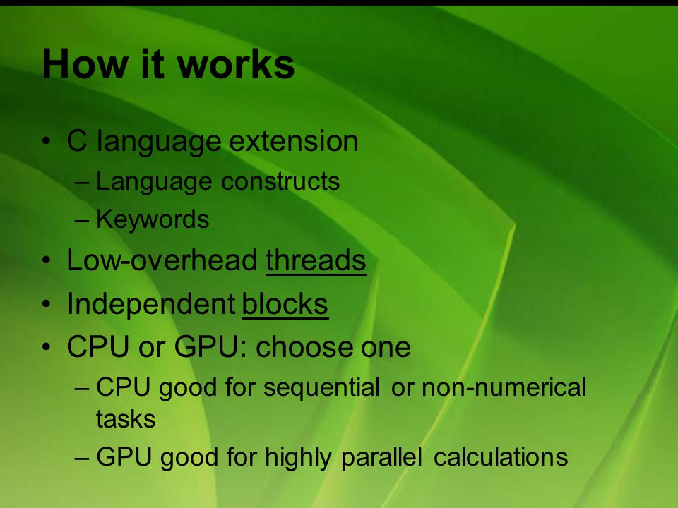 How it works C language extension –Language constructs –Keywords Low-overhead threads Independent blocks CPU or GPU: choose one –CPU good for sequential or non-numerical tasks –GPU good for highly parallel calculations
