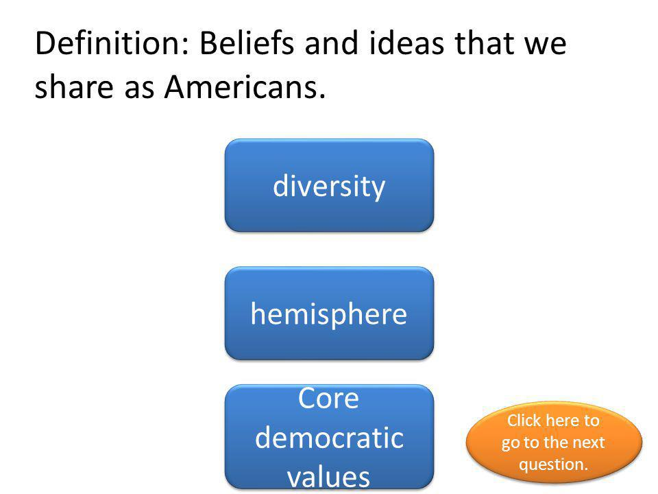 Definition: Beliefs and ideas that we share as Americans.