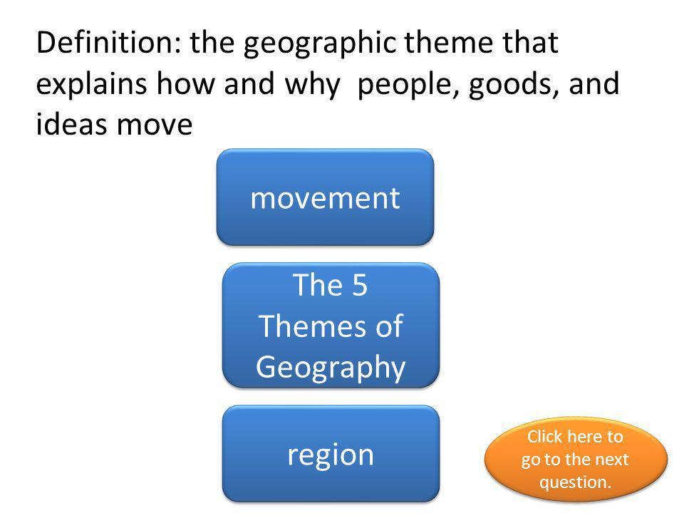 Definition: the geographic theme that explains how and why people, goods, and ideas move movement The 5 Themes of Geography region Click here to go to the next question.