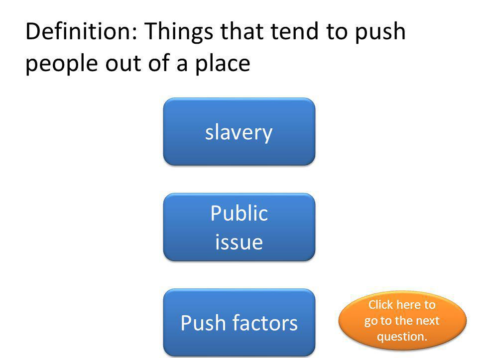 Definition: Things that tend to push people out of a place slavery Public issue Public issue Push factors Click here to go to the next question.