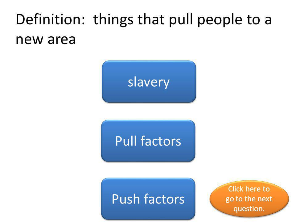 Definition: a system that forced people to work and treated enslaved people as property migration slavery Push factors Click here to go to the next question.