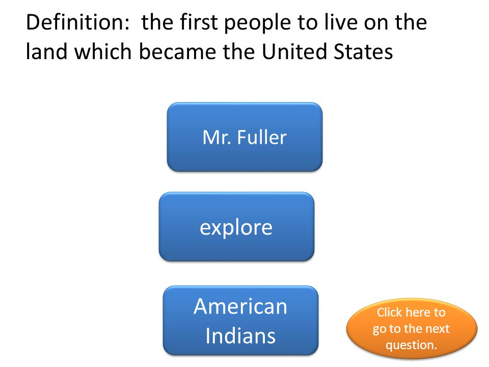 Definition: the first people to live on the land which became the United States Mr.