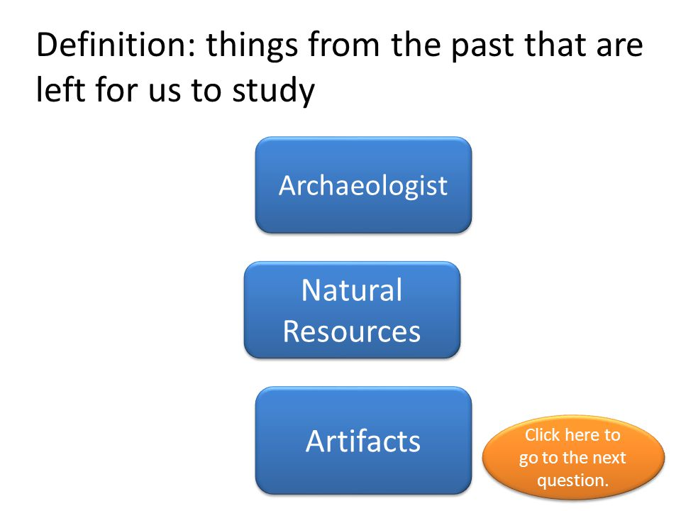 Definition: things from the past that are left for us to study Archaeologist Natural Resources Artifacts Click here to go to the next question.