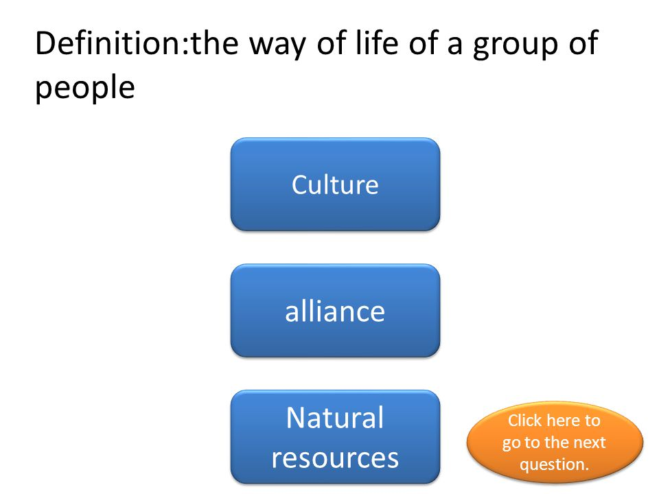 Definition:the way of life of a group of people Culture alliance Natural resources Click here to go to the next question.