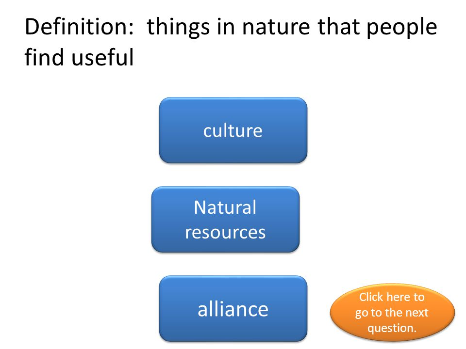 Definition: things in nature that people find useful culture Natural resources alliance Click here to go to the next question.