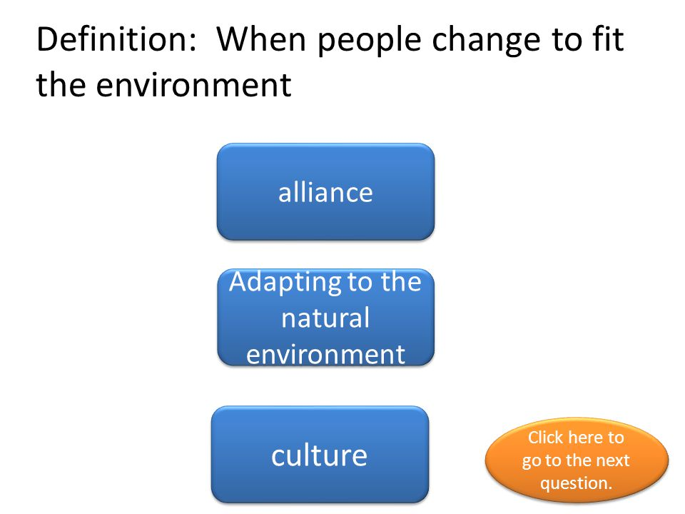 Definition: When people change to fit the environment alliance Adapting to the natural environment culture Click here to go to the next question.