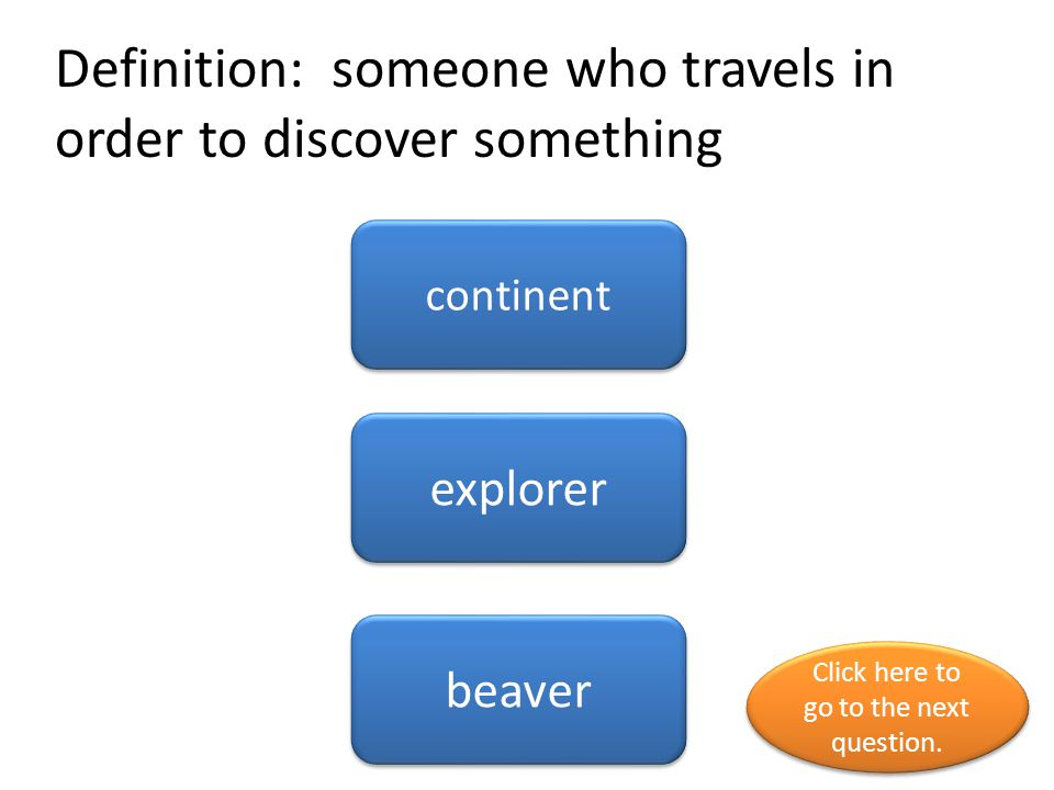 Definition: someone who travels in order to discover something continent explorer beaver Click here to go to the next question.