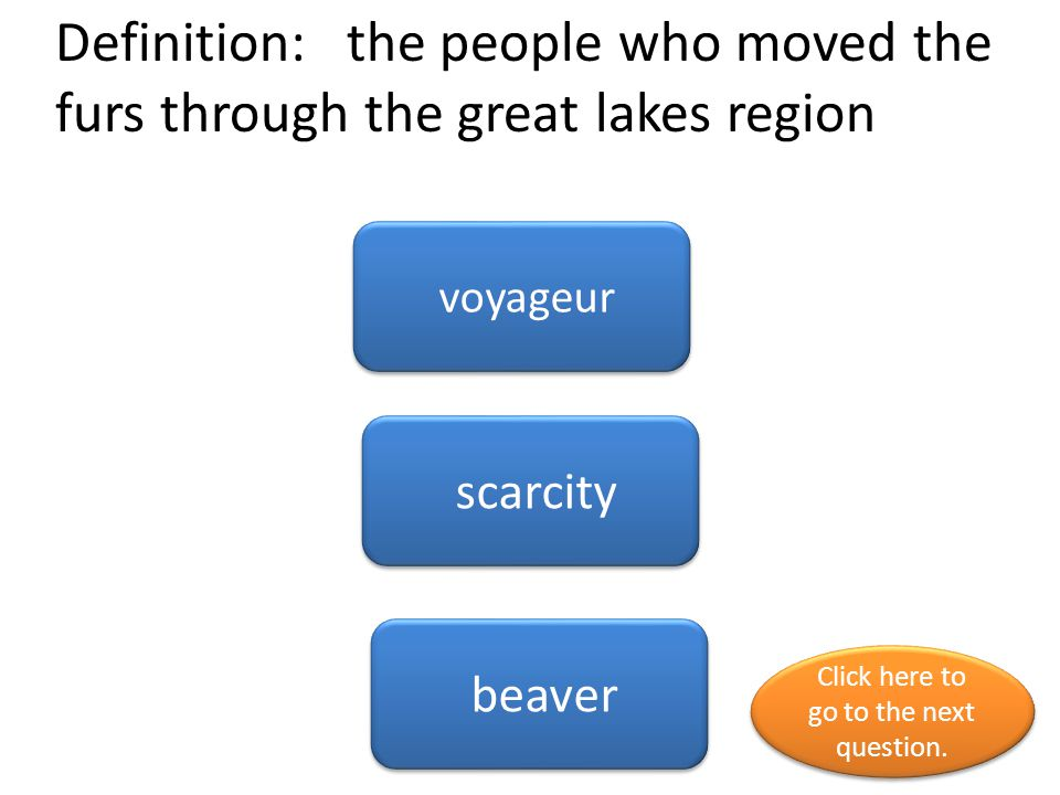 Definition: the people who moved the furs through the great lakes region voyageur scarcity beaver Click here to go to the next question.