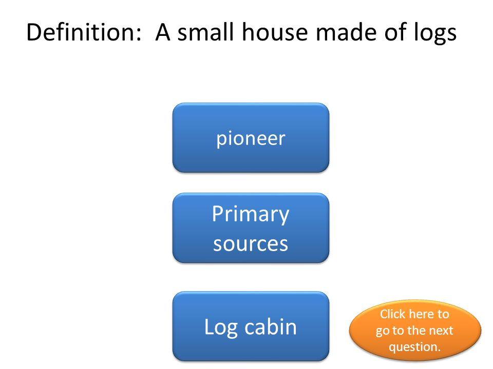 Definition: A small house made of logs pioneer Primary sources Log cabin Click here to go to the next question.