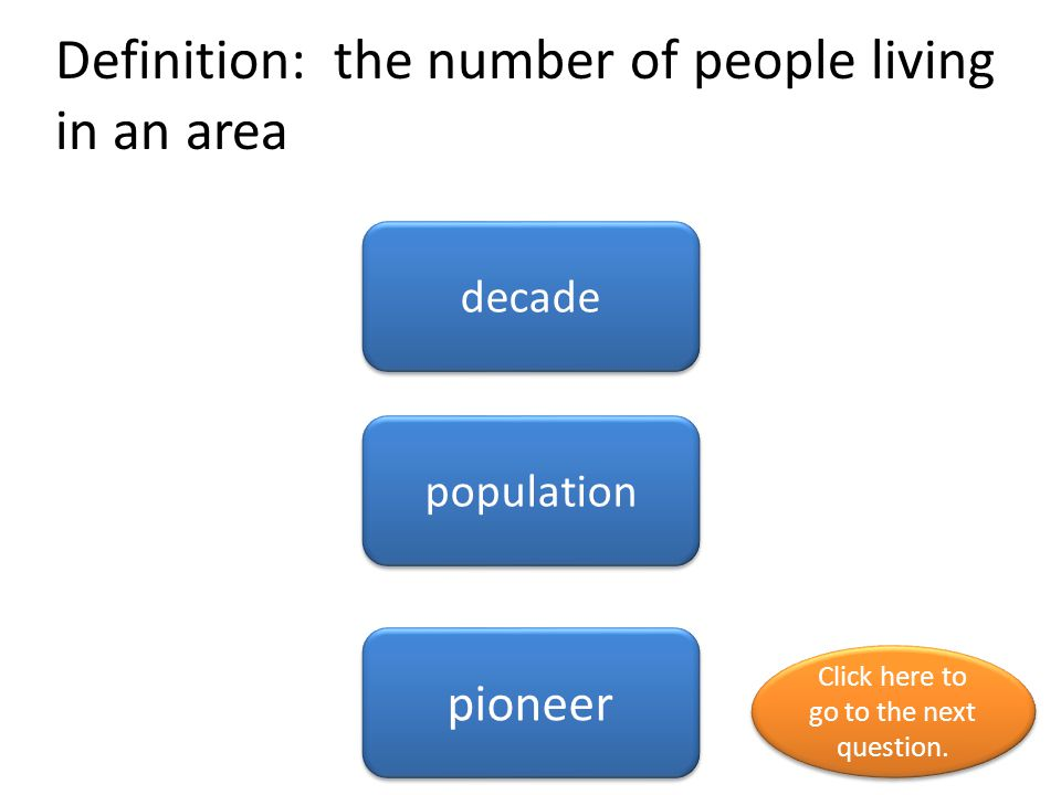 Definition: the number of people living in an area decade population pioneer Click here to go to the next question.