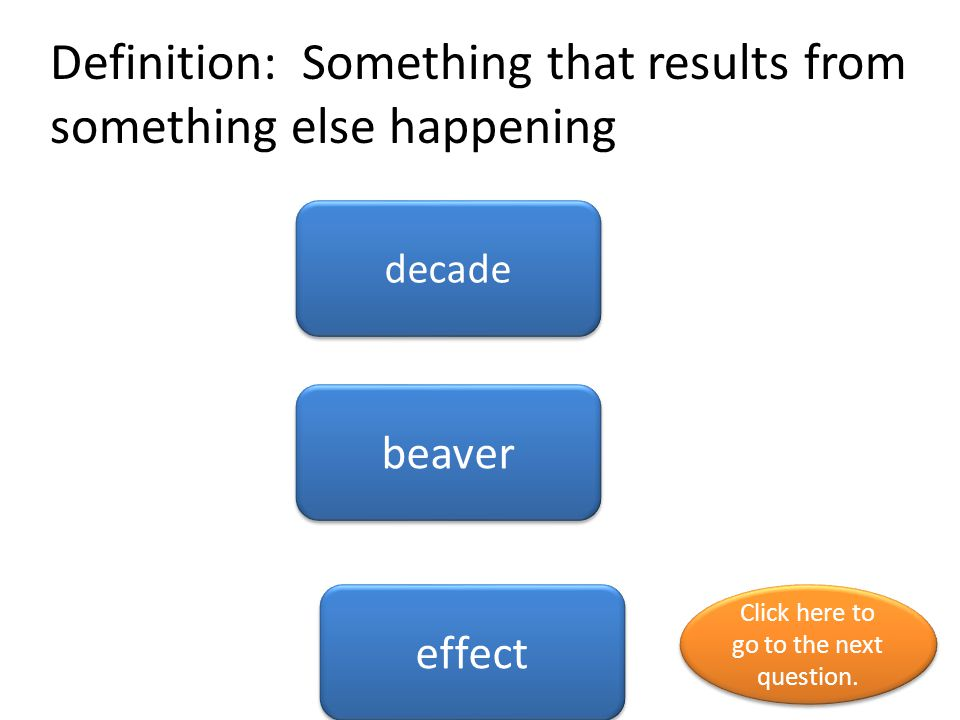 Definition: Something that results from something else happening decade beaver effect Click here to go to the next question.