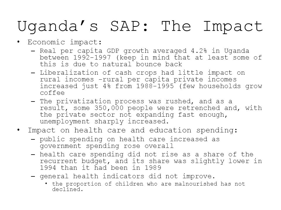 Uganda's SAP: The Impact Economic impact: –Real per capita GDP growth averaged 4.2% in Uganda between 1992-1997 (keep in mind that at least some of this is due to natural bounce back –Liberalization of cash crops had little impact on rural incomes -rural per capita private incomes increased just 4% from 1988-1995 (few households grow coffee –The privatization process was rushed, and as a result, some 350,000 people were retrenched and, with the private sector not expanding fast enough, unemployment sharply increased.