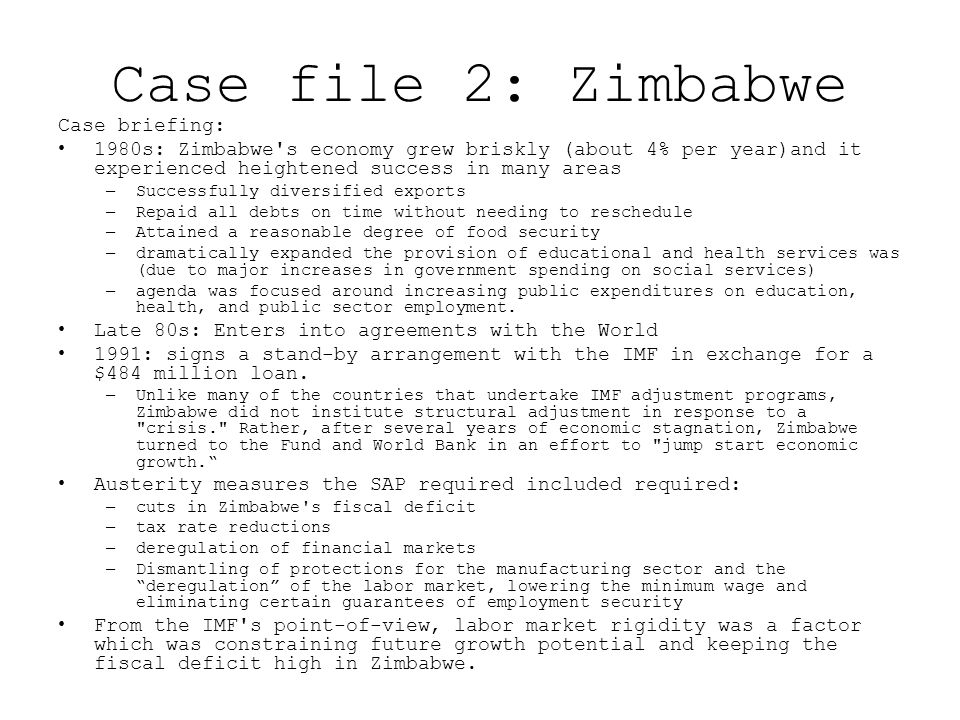 Case file 2: Zimbabwe Case briefing: 1980s: Zimbabwe s economy grew briskly (about 4% per year)and it experienced heightened success in many areas –Successfully diversified exports –Repaid all debts on time without needing to reschedule –Attained a reasonable degree of food security –dramatically expanded the provision of educational and health services was (due to major increases in government spending on social services) –agenda was focused around increasing public expenditures on education, health, and public sector employment.