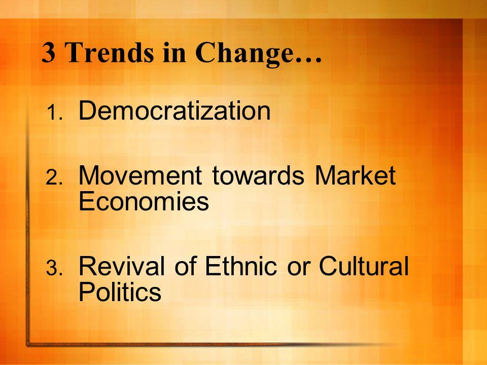 3 Trends in Change… 1. Democratization 2. Movement towards Market Economies 3. Revival of Ethnic or Cultural Politics