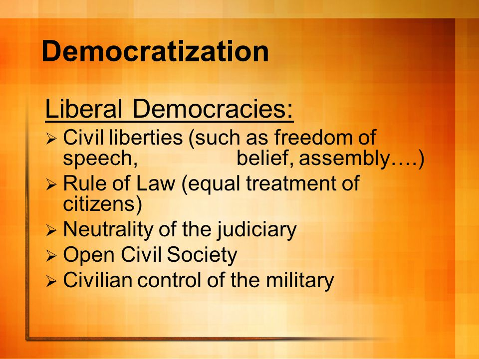 Democratization Liberal Democracies:  Civil liberties (such as freedom of speech, belief, assembly….)  Rule of Law (equal treatment of citizens)  N