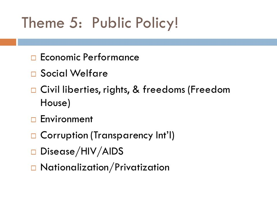 Theme 5: Public Policy!  Economic Performance  Social Welfare  Civil liberties, rights, & freedoms (Freedom House)  Environment  Corruption (Tran
