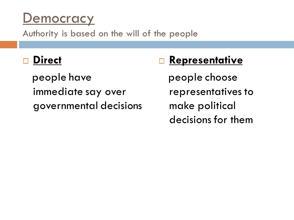 Democracy Authority is based on the will of the people  Direct people have immediate say over governmental decisions  Representative people choose r