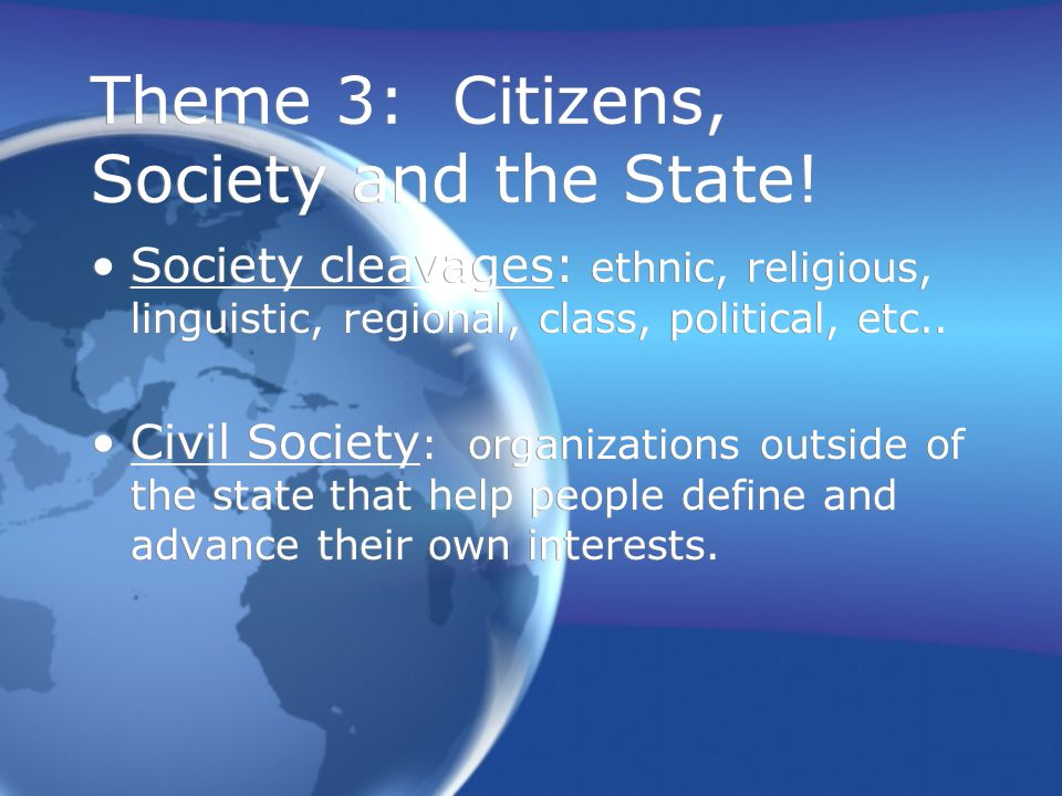 Theme 3: Citizens, Society and the State! Society cleavages: ethnic, religious, linguistic, regional, class, political, etc.. Civil Society : organiza