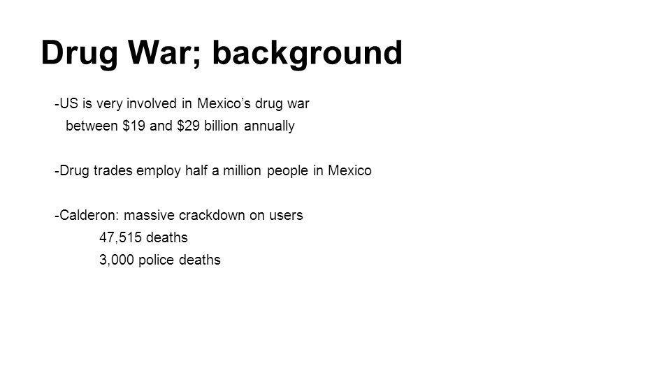 Drug War; background -US is very involved in Mexico's drug war between $19 and $29 billion annually -Drug trades employ half a million people in Mexico -Calderon: massive crackdown on users 47,515 deaths 3,000 police deaths