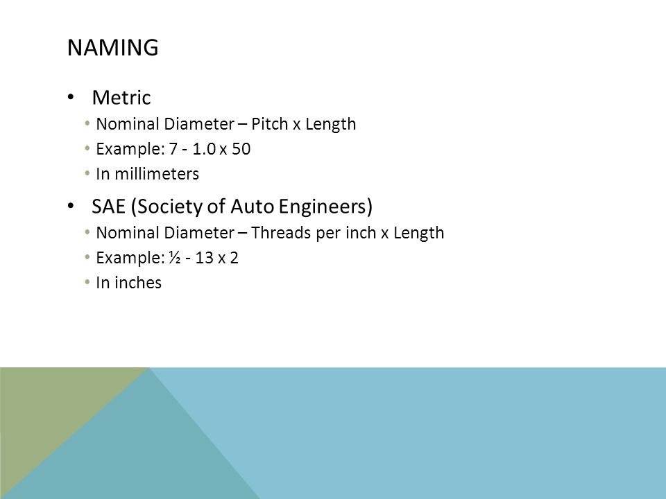 NAMING Metric Nominal Diameter – Pitch x Length Example: 7 - 1.0 x 50 In millimeters SAE (Society of Auto Engineers) Nominal Diameter – Threads per in