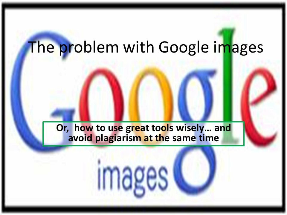 The problem with Google images Or, how to use great tools wisely… and avoid plagiarism at the same time