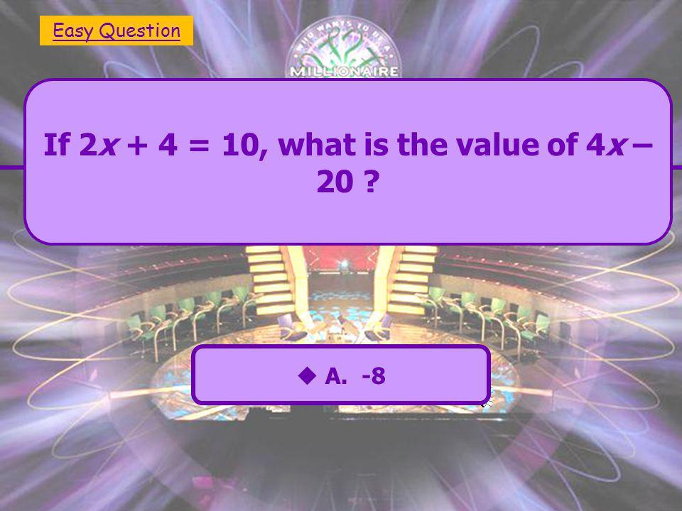  A. -8  C. 2  B. -2  D. 7 If 2x + 4 = 10, what is the value of 4x – 20  E. 8 Easy Question