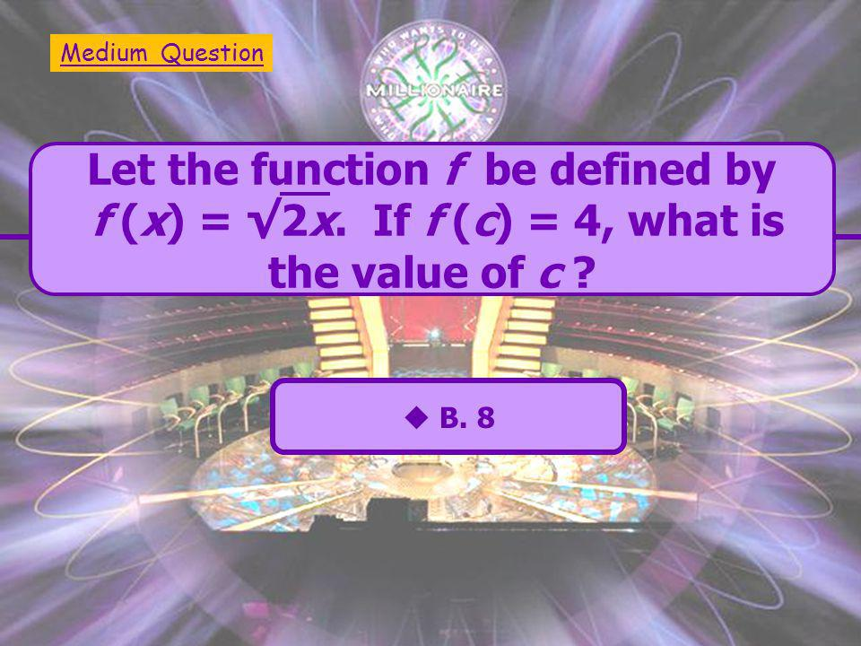  A. 4  C. 16  B. 8  D. 32 Let the function f be defined by f (x) = √2x.
