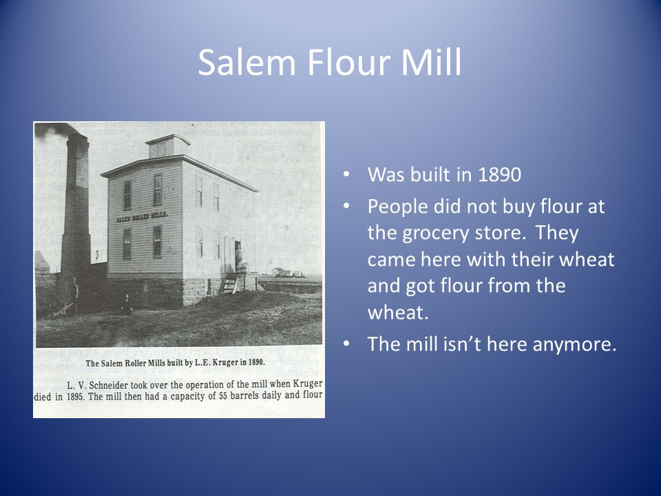 Salem Flour Mill Was built in 1890 People did not buy flour at the grocery store. They came here with their wheat and got flour from the wheat. The mi