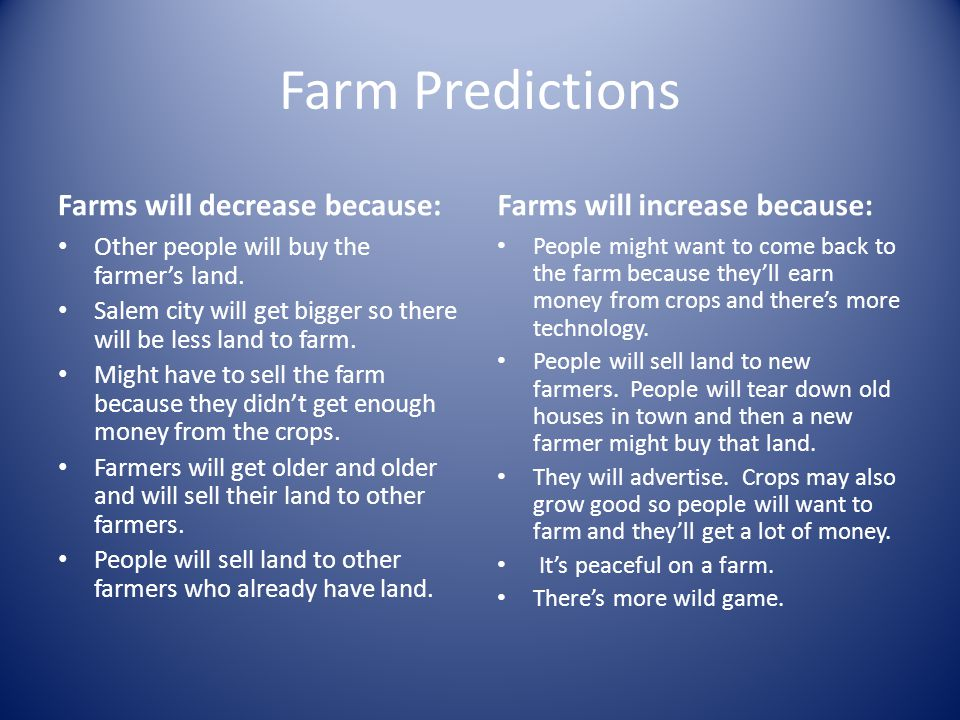 Farm Predictions Farms will decrease because: Other people will buy the farmer's land. Salem city will get bigger so there will be less land to farm.