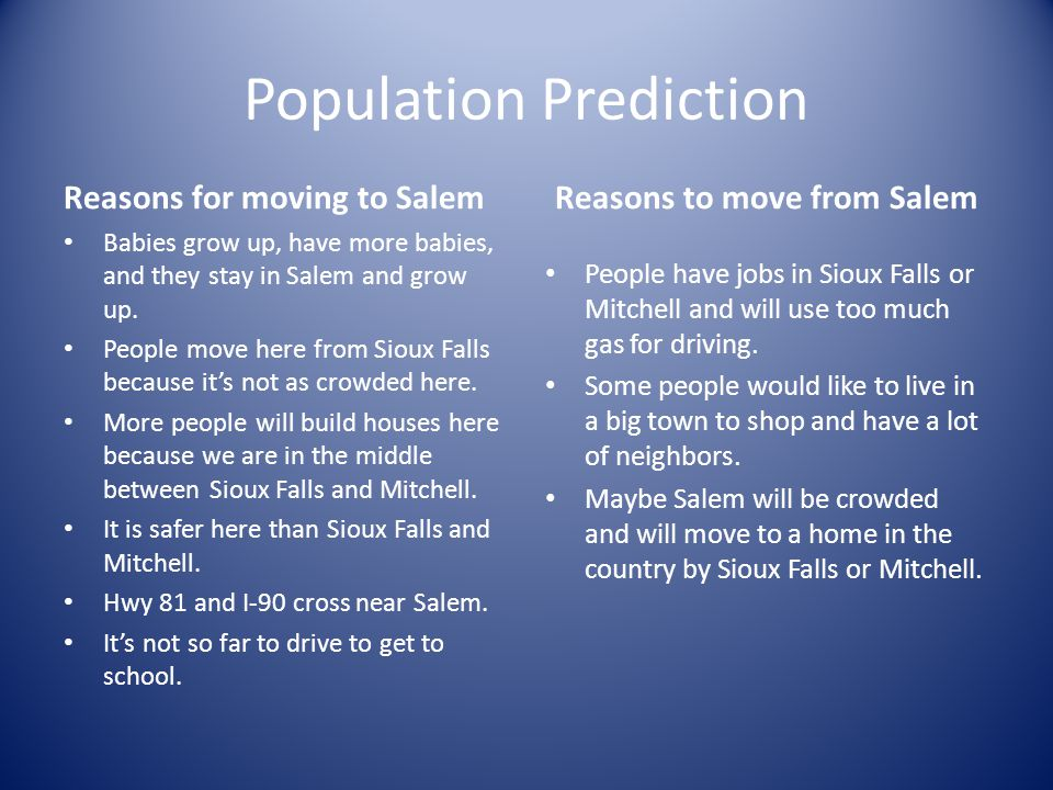 Population Prediction Reasons for moving to Salem Babies grow up, have more babies, and they stay in Salem and grow up. People move here from Sioux Fa
