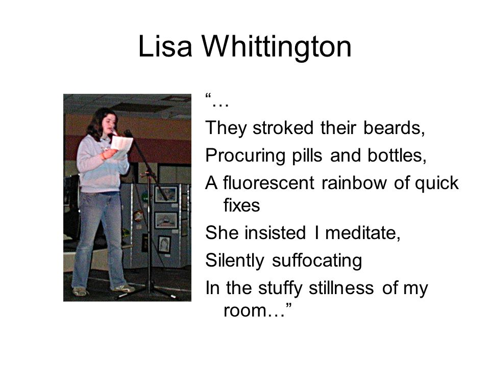 Lisa Whittington … They stroked their beards, Procuring pills and bottles, A fluorescent rainbow of quick fixes She insisted I meditate, Silently suffocating In the stuffy stillness of my room…