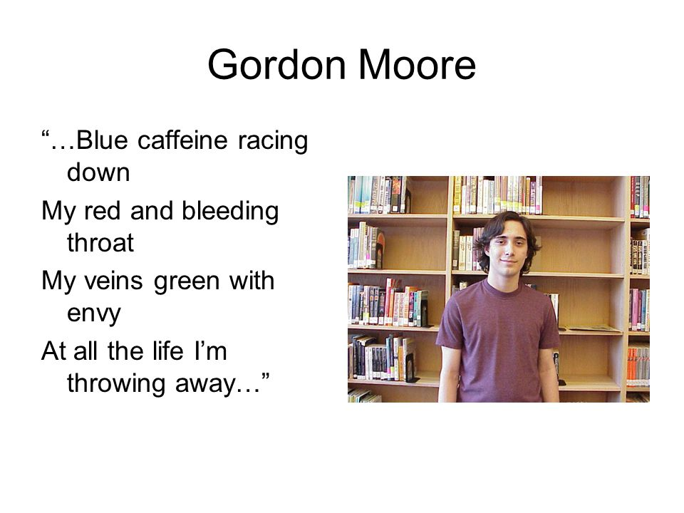 "Gordon Moore ""…Blue caffeine racing down My red and bleeding throat My veins green with envy At all the life I'm throwing away…"""