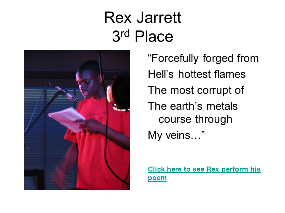 Rex Jarrett 3 rd Place Forcefully forged from Hell's hottest flames The most corrupt of The earth's metals course through My veins… Click here to see Rex perform his poem