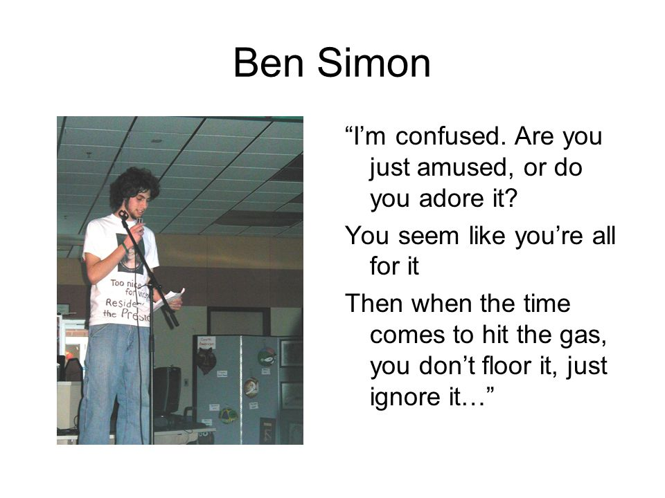 "Ben Simon ""I'm confused. Are you just amused, or do you adore it? You seem like you're all for it Then when the time comes to hit the gas, you don't f"
