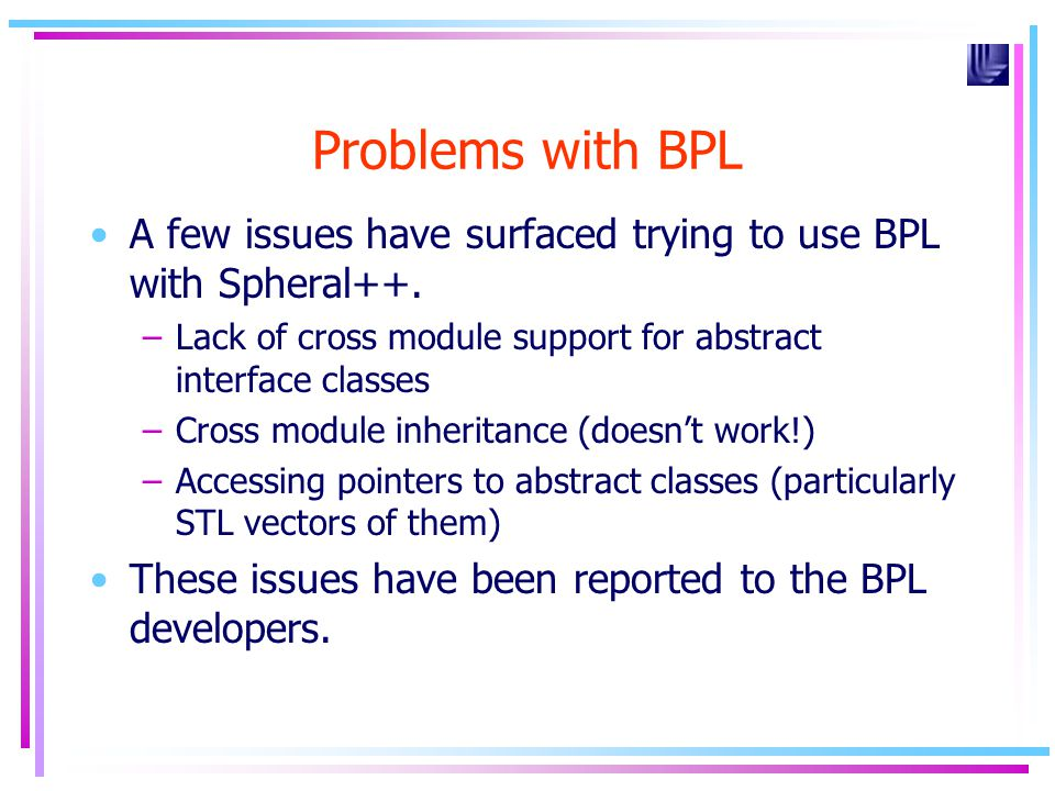 Problems with BPL A few issues have surfaced trying to use BPL with Spheral++. –Lack of cross module support for abstract interface classes –Cross mod
