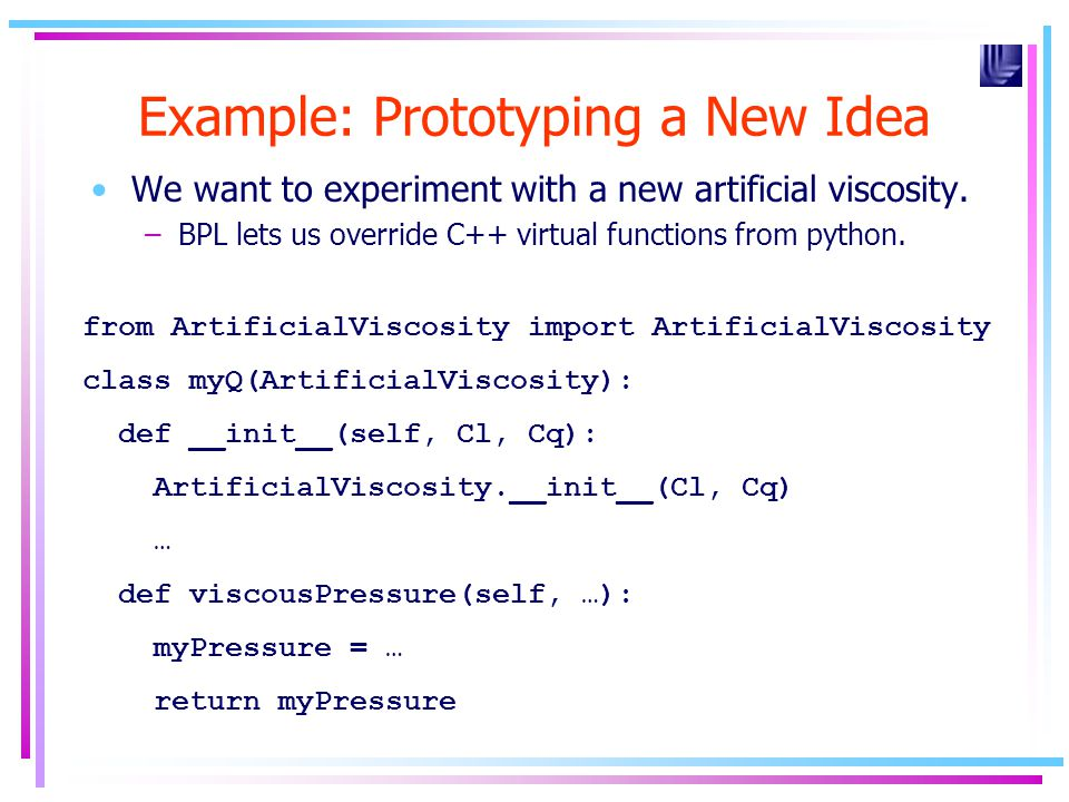 Example: Prototyping a New Idea We want to experiment with a new artificial viscosity. –BPL lets us override C++ virtual functions from python. from A